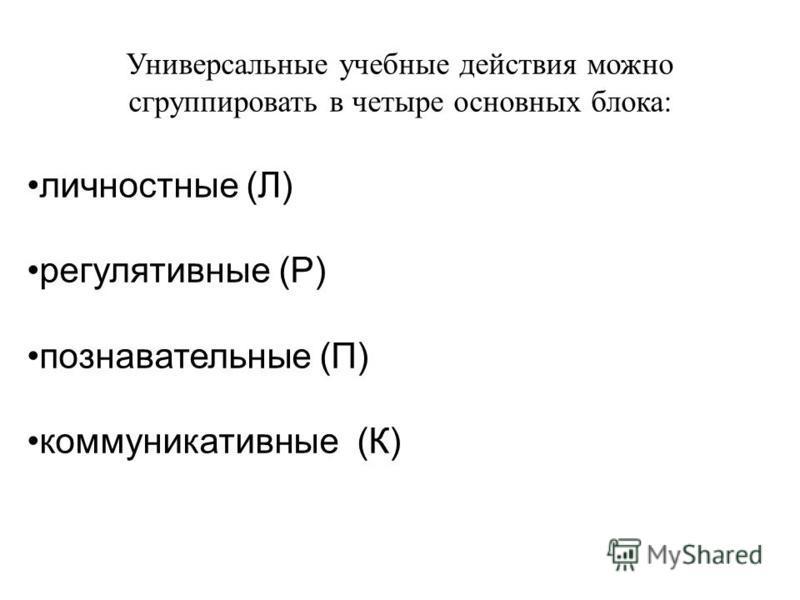 Универсальные учебные действия можно сгруппировать в четыре основных блока: личностные (Л) регулятивные (Р) познавательные (П) коммуникативные (К)