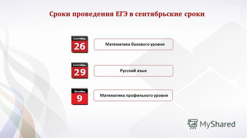 Сроки проведения ЕГЭ в сентябрьские сроки Математика базового уровня Математика профильного уровня Русский язык