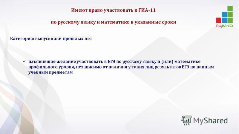 Категория: выпускники прошлых лет изъявившие желание участвовать в ЕГЭ по русскому языку и (или) математике профильного уровня, независимо от наличия у таких лиц результатов ЕГЭ по данным учебным предметам Имеют право участвовать в ГИА-11 по русскому