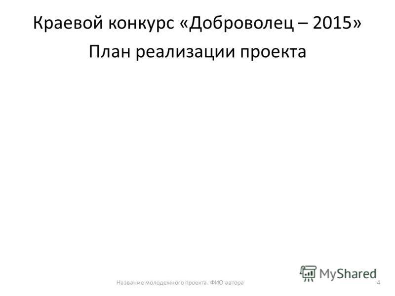 План реализации проекта Название молодежного проекта. ФИО автора 4 Краевой конкурс «Доброволец – 2015»