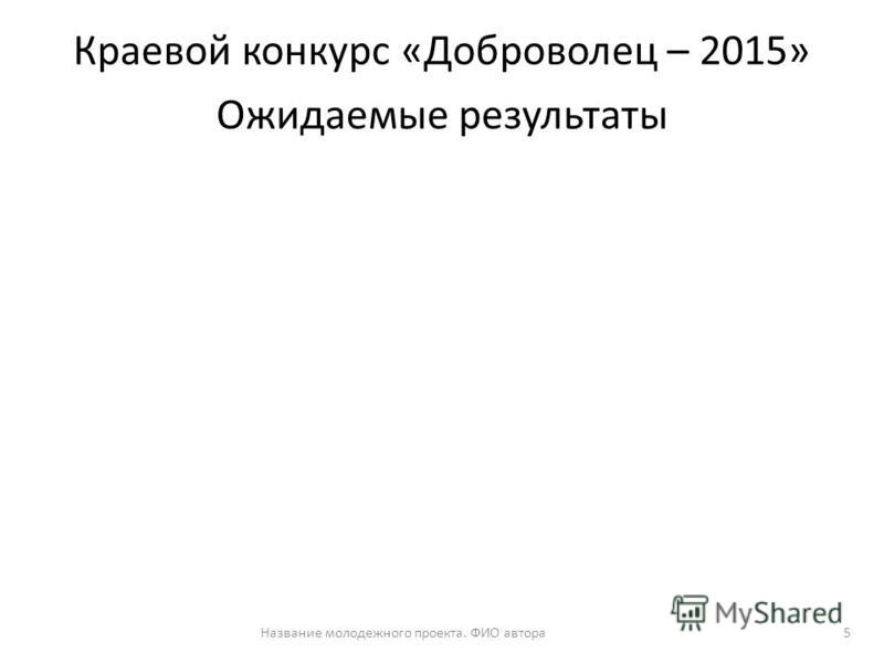 Ожидаемые результаты Название молодежного проекта. ФИО автора 5 Краевой конкурс «Доброволец – 2015»