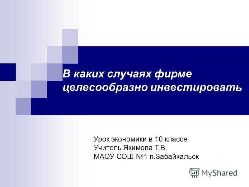 В каких случаях фирме целесообразно инвестировать Урок экономики в 10 классе Учитель Якимова Т.В. МАОУ СОШ 1 п.Забайкальск