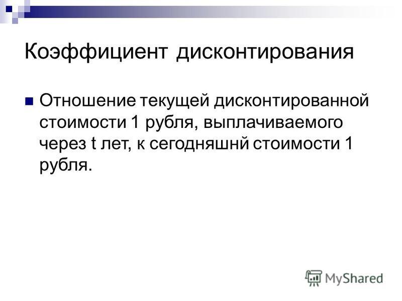 Коэффициент дисконтирования Отношение текущей дисконтированной стоимости 1 рубля, выплачиваемого через t лет, к сегодняшней стоимости 1 рубля.