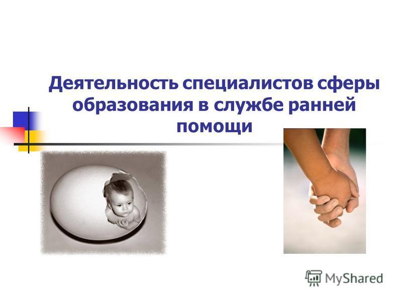 Деятельность специалистов сферы образования в службе ранней помощи