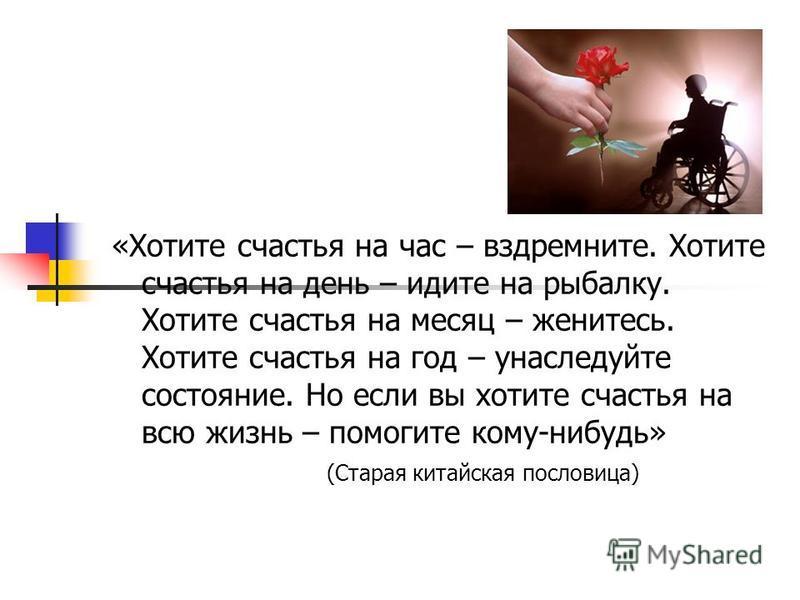 «Хотите счастья на час – вздремните. Хотите счастья на день – идите на рыбалку. Хотите счастья на месяц – женитесь. Хотите счастья на год – унаследуйте состояние. Но если вы хотите счастья на всю жизнь – помогите кому-нибудь» (Старая китайская послов