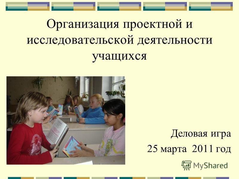 Организация проектной и исследовательской деятельности учащихся Деловая игра 25 марта 2011 год