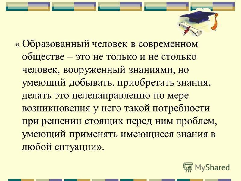 « Образованный человек в современном обществе – это не только и не столько человек, вооруженный знаниями, но умеющий добывать, приобретать знания, делать это целенаправленно по мере возникновения у него такой потребности при решении стоящих перед ним