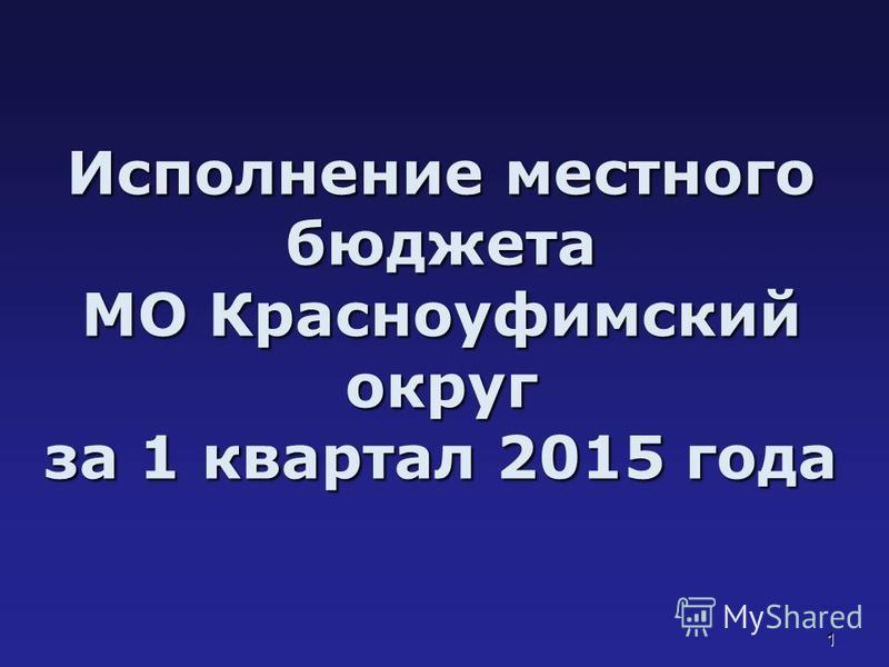 1 Исполнение местного бюджета МО Красноуфимский округ за 1 квартал 2015 года