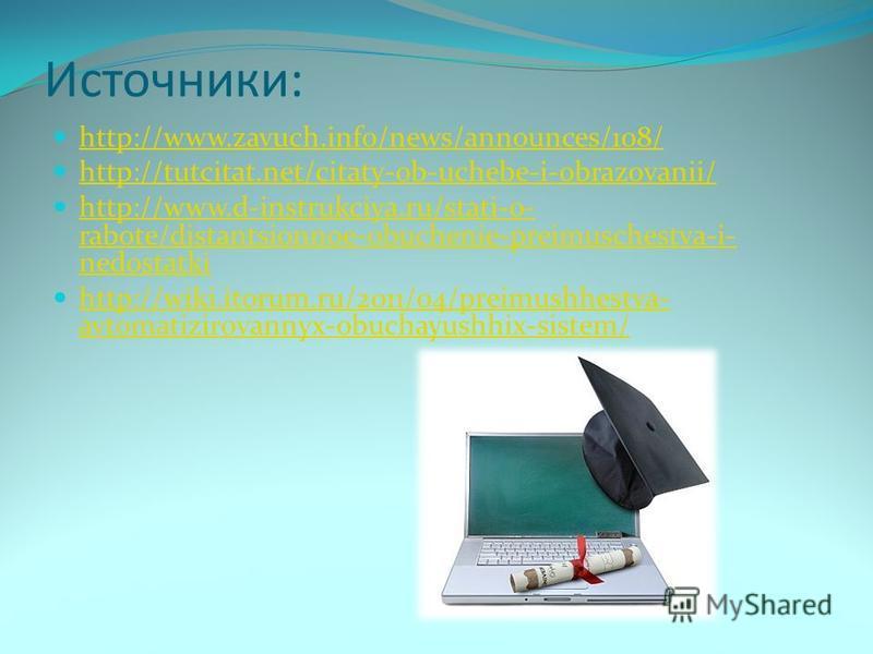 Источники: http://www.zavuch.info/news/announces/108/ http://tutcitat.net/citaty-ob-uchebe-i-obrazovanii/ http://www.d-instrukciya.ru/stati-o- rabote/distantsionnoe-obuchenie-preimuschestva-i- nedostatki http://www.d-instrukciya.ru/stati-o- rabote/di