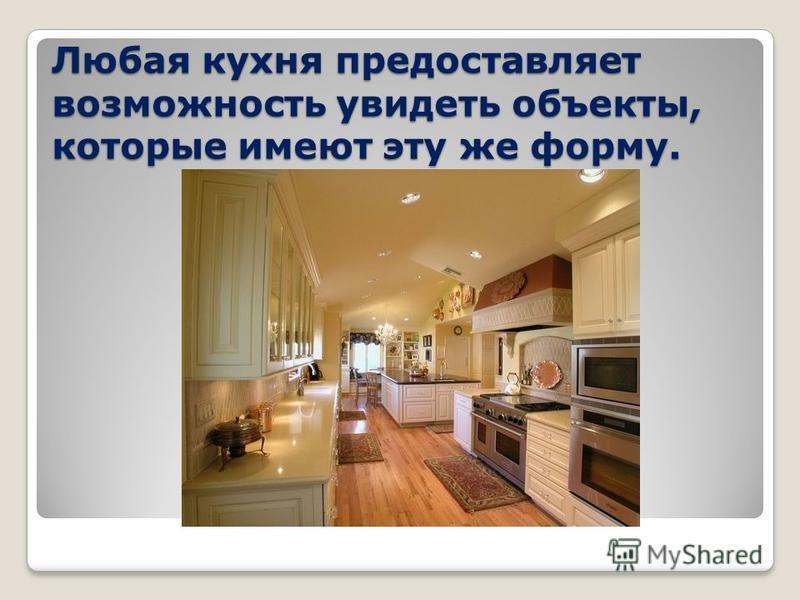 Любая кухня предоставляет возможность увидеть объекты, которые имеют эту же форму.