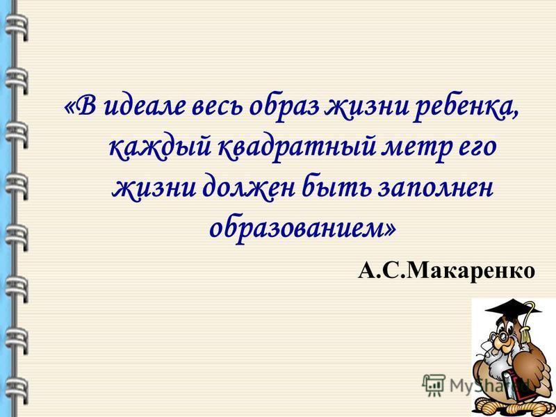 «В идеале весь образ жизни ребенка, каждый квадратный метр его жизни должен быть заполнен образованием» А.С.Макаренко