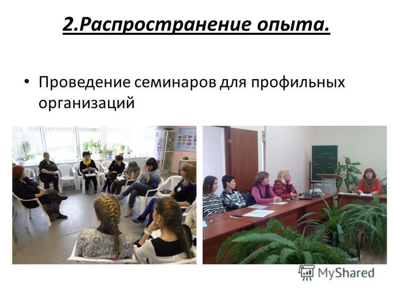 2. Распространение опыта. Проведение семинаров для профильных организаций