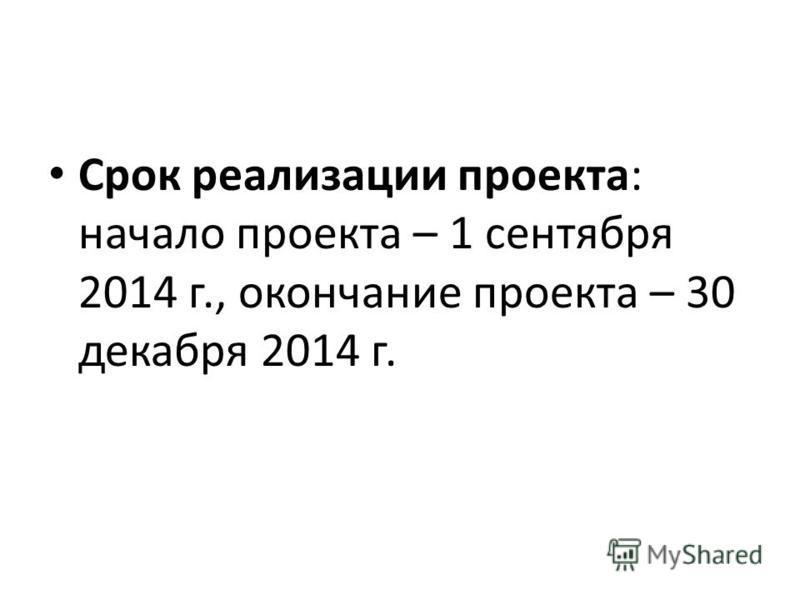 Срок реализации проекта: начало проекта – 1 сентября 2014 г., окончание проекта – 30 декабря 2014 г.