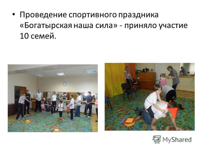 Проведение спортивного праздника «Богатырская наша сила» - приняло участие 10 семей.