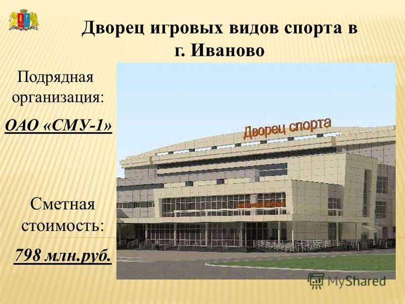 Дворец игровых видов спорта в г. Иваново Подрядная организация: ОАО «СМУ-1» Сметная стоимость: 798 млн.руб.
