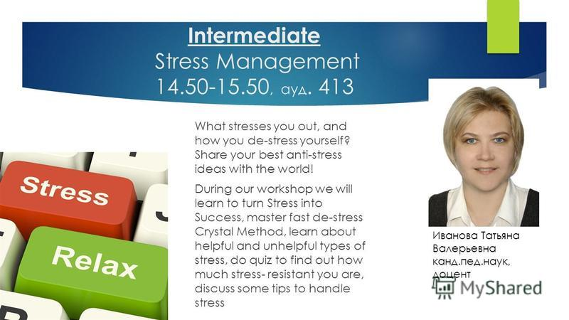 Intermediate Stress Management 14.50-15.50, ауд. 413 What stresses you out, and how you de-stress yourself? Share your best anti-stress ideas with the world! During our workshop we will learn to turn Stress into Success, master fast de-stress Crystal