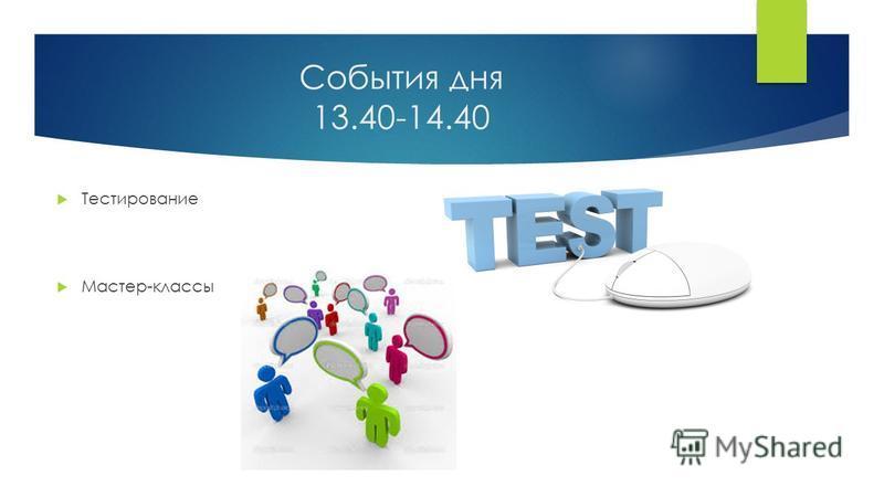 События дня 13.40-14.40 Тестирование Мастер-классы