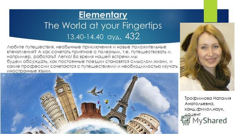 Elementary The World at your Fingertips 13.40-14.40 ауд. 432 Любите путешествия, необычные приключения и новые положительные впечатления? А как сочетать приятное с полезным, т.е. путешествовать и, например, работать? Легко! Во время нашей встречи мы