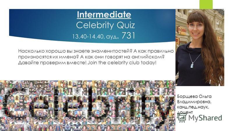 Intermediate Celebrity Quiz 13.40-14.40, ауд. 731 Насколько хорошо вы знаете знаменитостей? А как правильно произносятся их имена? А как они говорят на английском? Давайте проверим вместе! Join the celebrity club today! Борщева Ольга Владимировна, ка