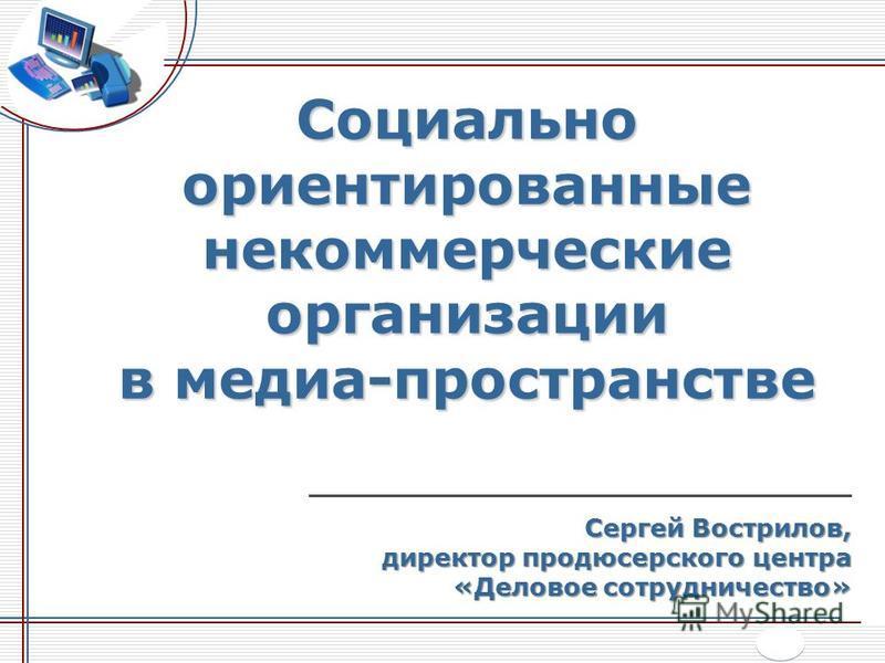 Социально ориентированные некоммерческие организации в медиа-пространстве _______________________________ Сергей Вострилов, директор продюсерского центра «Деловое сотрудничество»