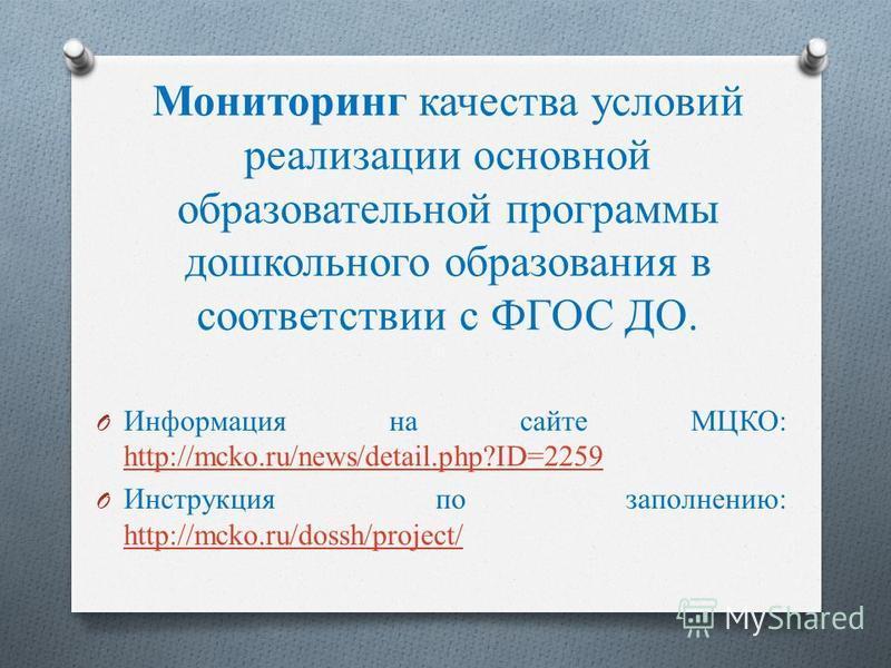 O Информация на сайте МЦКО: http://mcko.ru/news/detail.php?ID=2259 http://mcko.ru/news/detail.php?ID=2259 O Инструкция по заполнению: http://mcko.ru/dossh/project/ http://mcko.ru/dossh/project/ Мониторинг качества условий реализации основной образова
