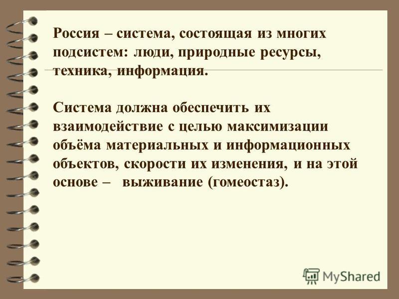Россия – система, состоящая из многих подсистем: люди, природные ресурсы, техника, информация. Система должна обеспечить их взаимодействие с целью максимизации объёма материальных и информационных объектов, скорости их изменения, и на этой основе – в