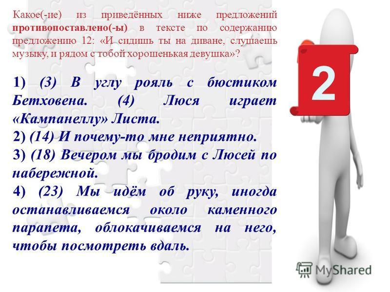 Какое(-ие) из приведённых ниже предложений противопоставлено(-ы) в тексте по содержанию предложению 12: «И сидишь ты на диване, слушаешь музыку, и рядом с тобой хорошенькая девушка»? 1) (3) В углу рояль с бюстиком Бетховена. (4) Люся играет «Кампанел