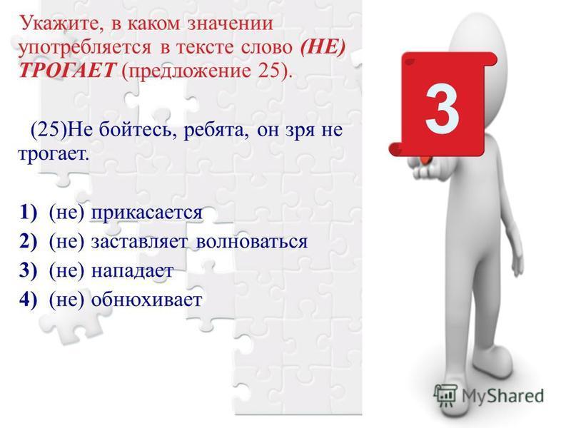 Укажите, в каком значении употребляется в тексте слово (НЕ) ТРОГАЕТ (предложение 25). (25)Не бойтесь, ребята, он зря не трогает. 1) (не) прикасается 2) (не) заставляет волноваться 3) (не) нападает 4) (не) обнюхивает 3