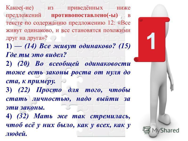 1 Какое(-ие) из приведённых ниже предложений противопоставлено(-ы) в тексте по содержанию предложению 12: «Все живут одинаково, и все становятся похожими друг на друга»? 1) (14) Все живут одинаково? (15) Где ты это видел? 2) (20) Во всеобщей одинаков