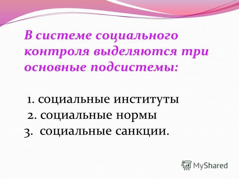 В системе социального контроля выделяются три основные подсистемы: 1. социальные институты 2. социальные нормы 3. социальные санкции.