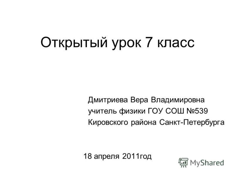 Открытый урок 7 класс Дмитриева Вера Владимировна учитель физики ГОУ СОШ 539 Кировского района Санкт-Петербурга 18 апреля 2011 год