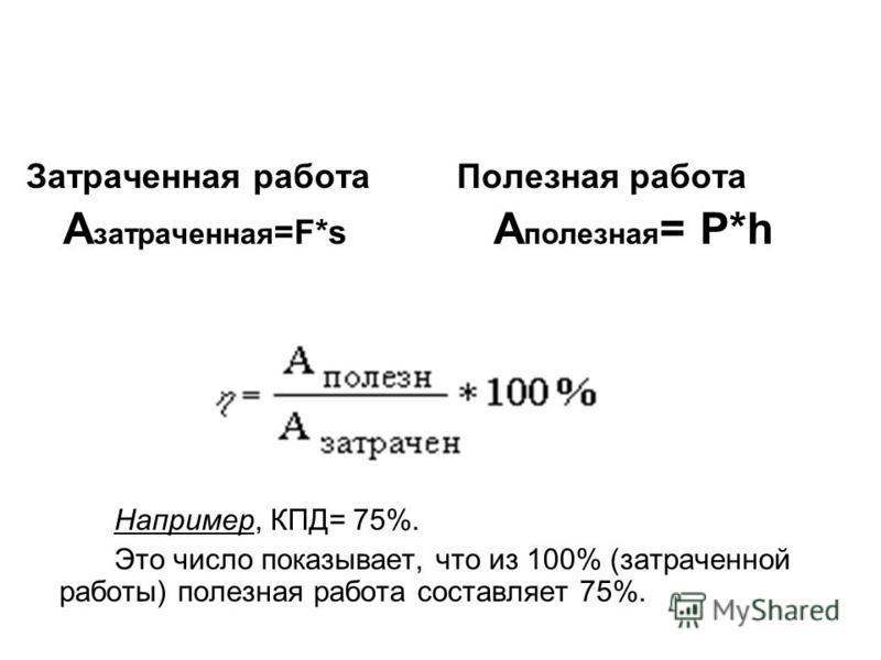 Затраченная работа А затоаченная =F*s Например, КПД= 75%. Это число показывает, что из 100% (затоаченной работы) полезная работа составляет 75%. Полезная работа A полезная = P*h