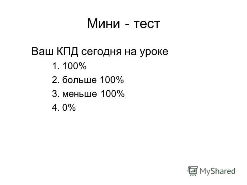 Мини - тест Ваш КПД сегодня на уроке 1.100% 2. больше 100% 3. меньше 100% 4.0%