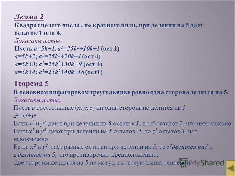 Лемма 2 Квадрат целого числа, не кратного пяти, при делении на 5 дает остаток 1 или 4. Доказательство. Пусть a=5k+1, a 2 =25k 2 +10k+1 (ост 1) a=5k+2; a 2 =25k 2 +20k+4 (ост 4) а=5k+3; a 2 =25k 2 +30k+ 9 (ост 4) a=5k+4; a 2 =25k 2 +40k+16 (ост 1) Тео
