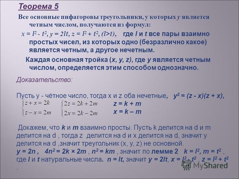 Теорема 5 Все основные пифагоровы треугольники, у которых у является четным числом, получаются из формул : x = l 2 - t 2, у = 2lt, z = l 2 + t 2, (l>t), где l и t все пары взаимно простых чисел, из которых одно (безразлично какое) является четным, а