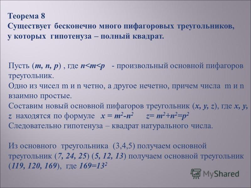 Теорема 8 Существует бесконечно много пифагоровых треугольников, у которых гипотенуза – полный квадрат. Пусть (m, n, p), где n<m<p - произвольный основной пифагоров треугольник. Одно из чисел m и n четно, а другое нечетно, причем числа m и n взаимно