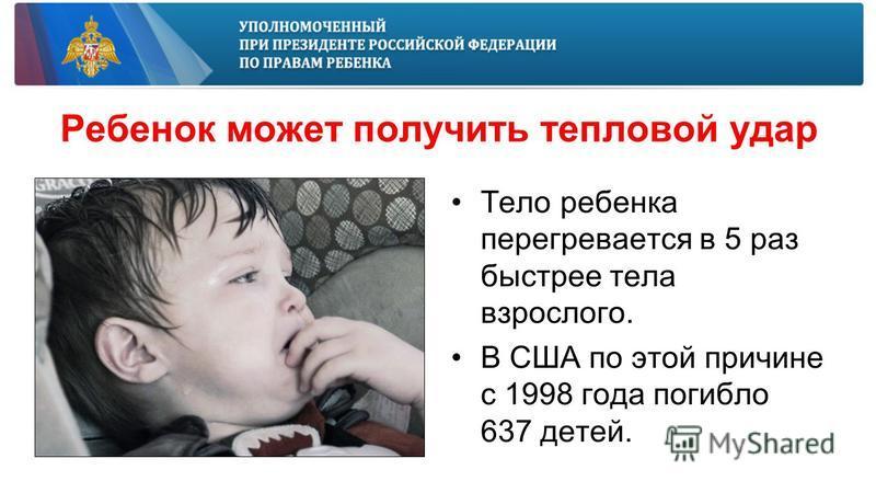 Ребенок может получить тепловой удар Тело ребенка перегревается в 5 раз быстрее тела взрослого. В США по этой причине с 1998 года погибло 637 детей.