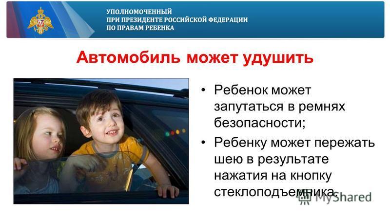 Автомобиль может удушить Ребенок может запутаться в ремнях безопасности; Ребенку может пережать шею в результате нажатия на кнопку стеклоподъемника.