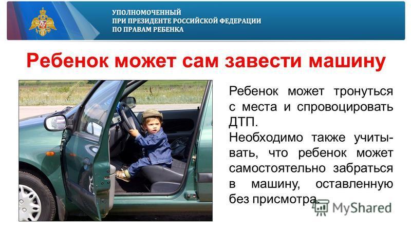 Ребенок может сам завести машину Ребенок может тронуться с места и спровоцировать ДТП. Необходимо также учитывать, что ребенок может самостоятельно забраться в машину, оставленную без присмотра.