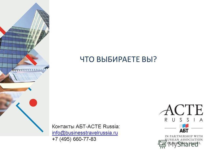 ЧТО ВЫБИРАЕТЕ ВЫ? Контакты АБТ-ACTE Russia: info@businesstravelrussia.ru +7 (495) 660-77-83