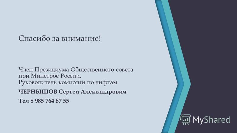 Спасибо за внимание! Член Президиума Общественного совета при Минстрое России, Руководитель комиссии по лифтам ЧЕРНЫШОВ Сергей Александрович Тел 8 985 764 87 55