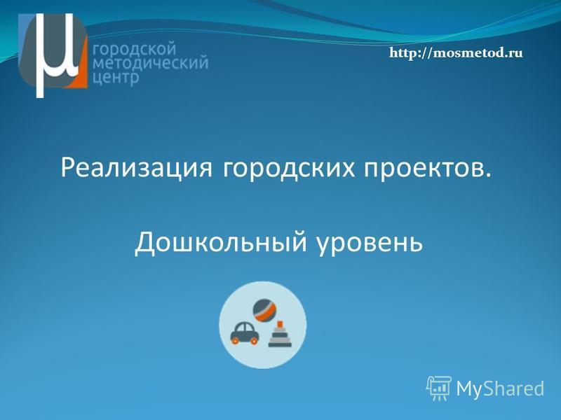 Реализация городских проектов. Дошкольный уровень http://mosmetod.ru