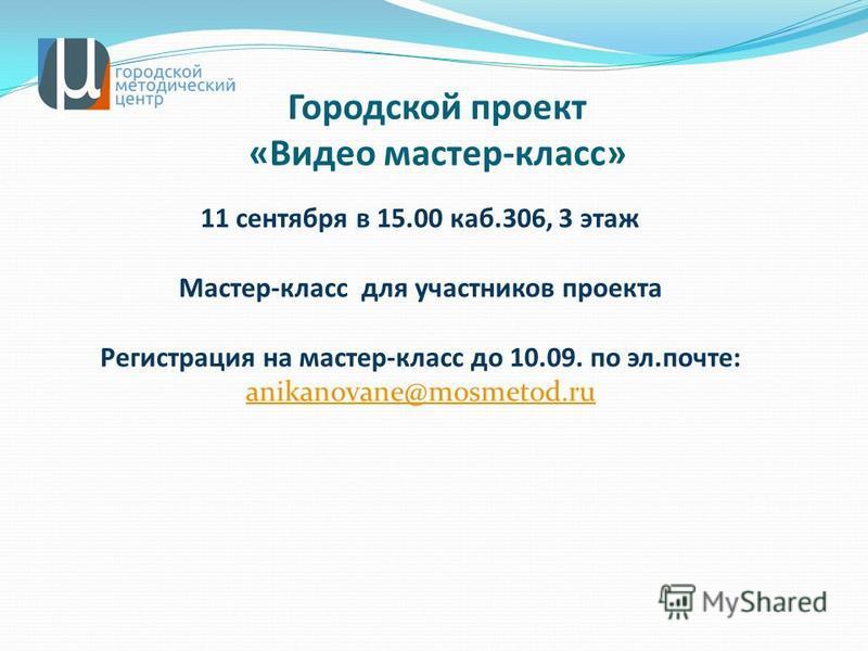 Городской проект «Видео мастер-класс» 11 сентября в 15.00 каб.306, 3 этаж Мастер-класс для участников проекта Регистрация на мастер-класс до 10.09. по эл.почте: anikanovane@mosmetod.ru anikanovane@mosmetod.ru