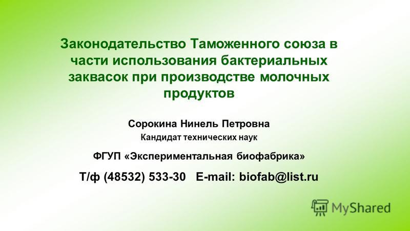 Законодательство Таможенного союза в части использования бактериальных заквасок при производстве молочных продуктов Сорокина Нинель Петровна Кандидат технических наук ФГУП «Экспериментальная биофабрика» Т/ф (48532) 533-30 E-mail: biofab@list.ru