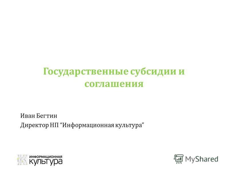 Государственные субсидии и соглашения Иван Бегтин Директор НП Информационная культура