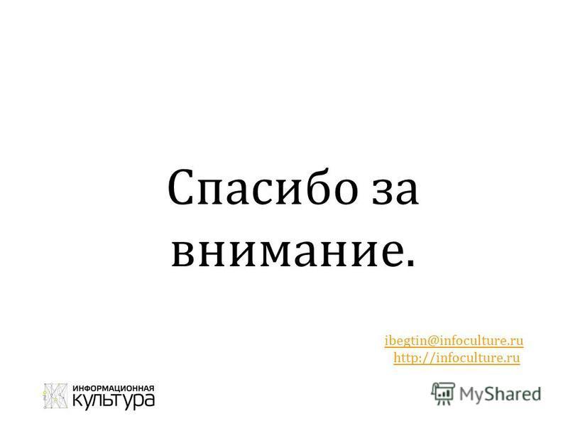 Спасибо за внимание. Иван Бегтин Email: ibegtin@infoculture.ruibegtin@infoculture.ru Сайт: http://infoculture.ruhttp://infoculture.ru