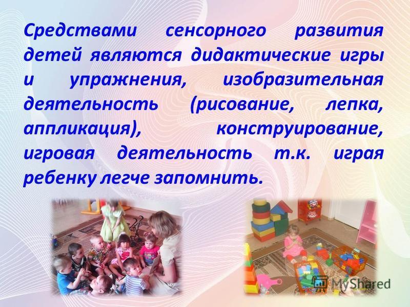 Средствами сенсорного развития детей являются дидактические игры и упражнения, изобразительная деятельность (рисование, лепка, аппликация), конструирование, игровая деятельность т.к. играя ребенку легче запомнить.