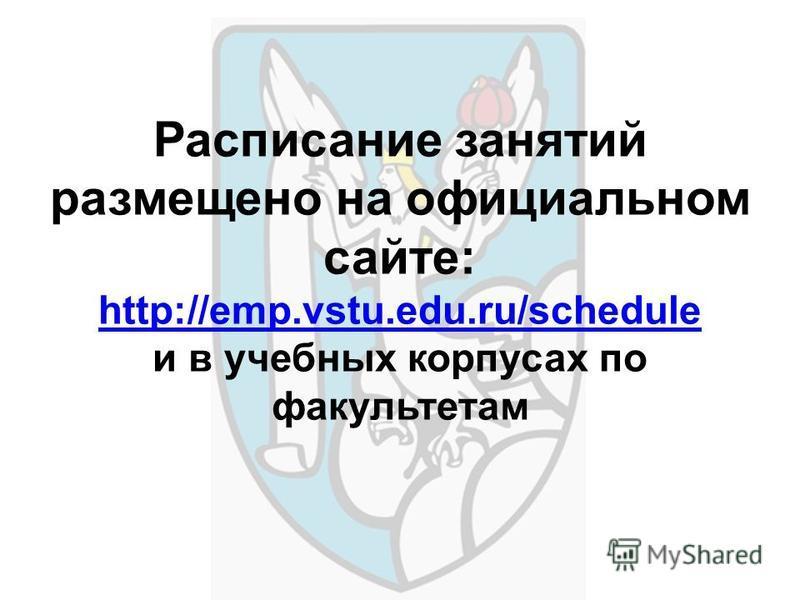 Расписание занятий размещено на официальном сайте: http://emp.vstu.edu.ru/schedule и в учебных корпусах по факультетам http://emp.vstu.edu.ru/schedule