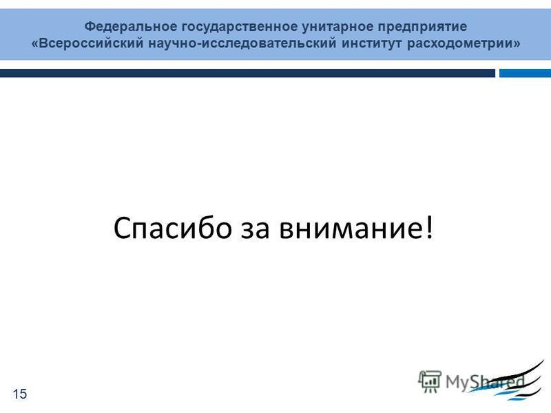Спасибо за внимание! Федеральное государственное унитарное предприятие «Всероссийский научно-исследовательский институт расходометрии» 15