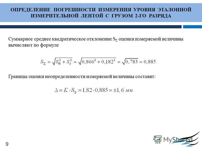 ОПРЕДЕЛЕНИЕ ПОГРЕШНОСТИ ИЗМЕРЕНИЯ УРОВНЯ ЭТАЛОННОЙ ИЗМЕРИТЕЛЬНОЙ ЛЕНТОЙ С ГРУЗОМ 2-ГО РАЗРЯДА Суммарное среднее квадратическое отклонение S Σ оценки измеряемой величины вычисляют по формуле Границы оценки неопределенности измеряемой величины составят